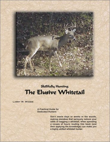 Skillfully Hunting The Elusive Whitetail-A Practical Guide For Dedicated Hunters (2002 Copyright): ...