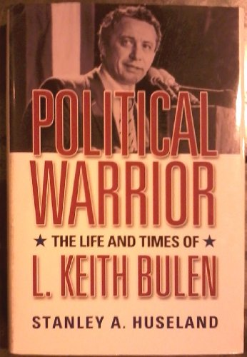Political Warrior: Thr Life and Times of L. Keith Bulen: Huseland, Stanley A.