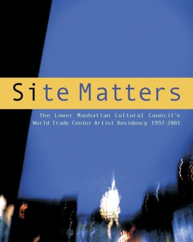 9780972697316: Site Matters: The Lower Manhattan Cultural Council's World Trade Center Artist Residency 1997-2001