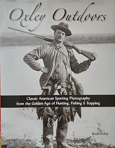Oxley Outdoors - Classic American Sporting Photography From the Golden Age of Hunting, Fishing &amp...