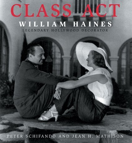 Class Act: William Haines Legendary Hollywood Decorator. [Signed by Schifando and Mathison].: ...