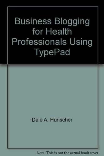 Business Blogging for Health Professionals Using TypePad: A Jump-Start Approach: Dale A. Hunscher
