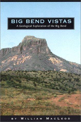 Big Bend Vistas: A Geological Exploration of the Big Bend: MacLeod, William