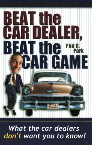 Beat the Car Dealer, Beat the Car Game (What the car dealers don't want you to know!)