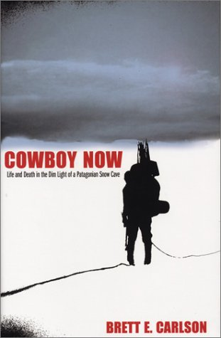 Cowboy Now: Life and Death in the Dim Light of a Pantagonian Snow Cave: Brett E. Carlson