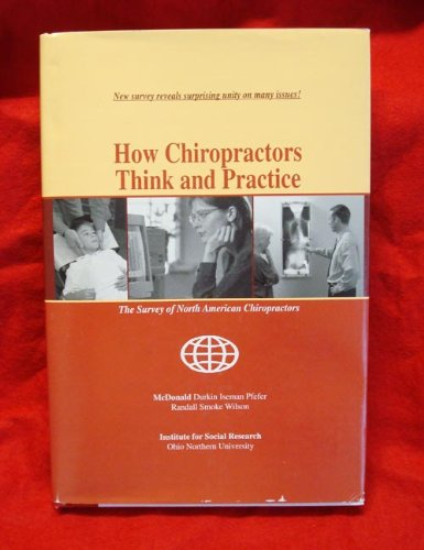 How Chiropractors Think and Practice: The Survey of North American Chiropractors: McDonald, William...