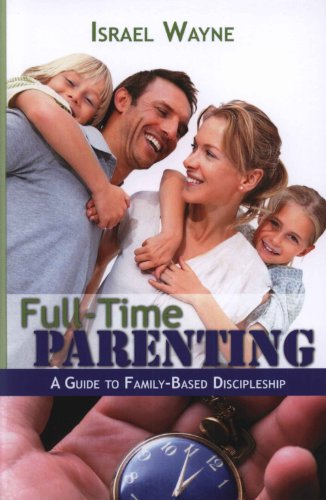 Full-Time Parenting: A Guide to Family-Based Discipleship: Israel Wayne