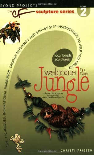 9780972817783: Welcome to the Jungle: Tips, Techniques, Inspirational Ramblings, Creative Nudgings and Step-By-Step Instructions to Help You Create (CF Sculpture)