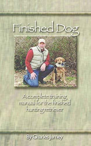 Finished Dog: A complete training manual for the finished hunting retriever: Jurney, Charles