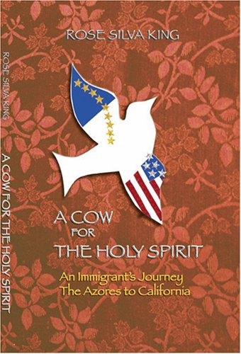 A Cow for the Holy Spirit, An Immigrant's Journey: The Azores to California: King, Rose Silva