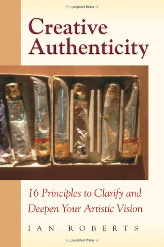 Creative Authenticity: 16 Principles to Clarify and Deepen Your Artistic Vision: Roberts, Ian