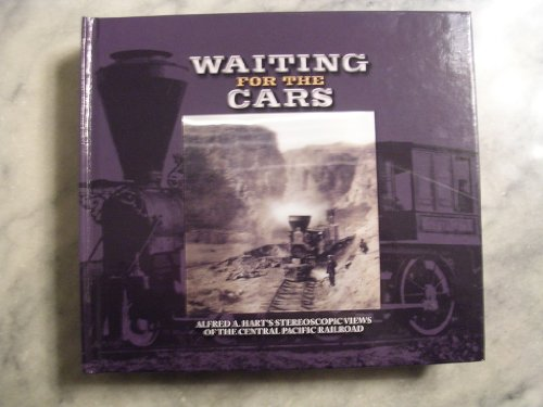 Waiting for the Cars Alfred A. Hart's Stereoscopic Views of the Central Pacific Railroad: ...