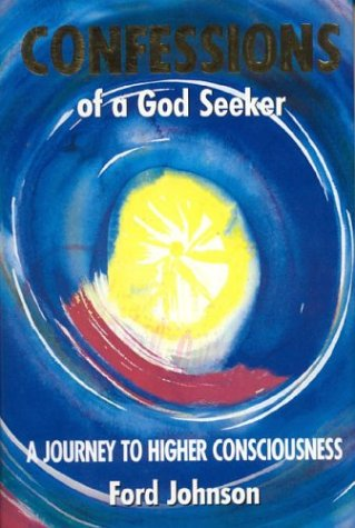 Confessions of a God Seeker: A Journey to Higher Consciousness: Johnson, Ford
