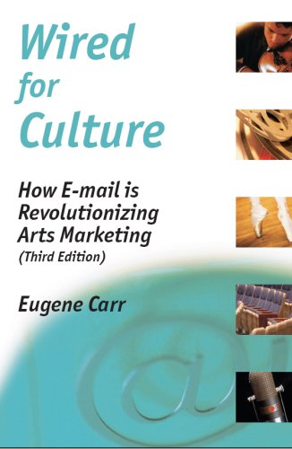 Wired for Culture: How E-mail is Revolutionizing Arts Marketing (Third Edition): Eugene Carr
