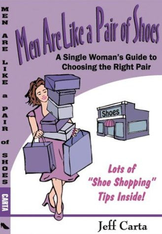 Men Are Like a Pair of Shoes: A Single Woman's Guide to Choosing the Right Pair: Jeff Carta