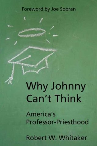 Why Johnny Can't Think America's Professor-Priesthood: Whitaker, Robert W.