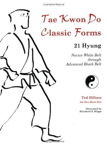 Tae Kwon Do Classic Forms: 21 Hyung--Novice White Belt through Advanced Black Belt: Ted Hillson