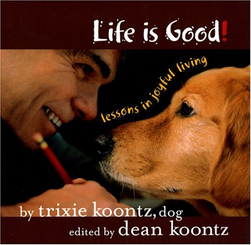 Life Is Good: Lessons in Joyful Living: Trixie Koontz (dog); Edited By Dean Koontz