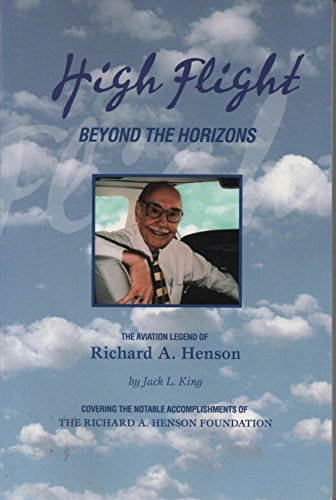 High Flight: Beyond the Horizons--The Aviation Legend of Richard A. Henson: Jack L. King