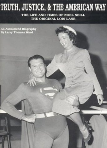 Truth, Justice, & The American Way: The Life And Times Of Noel Neill, The Original Lois Lane: ...