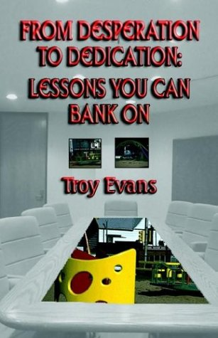 From Desperation to Dedication: Lessons You Can Bank On: Troy D. Evans