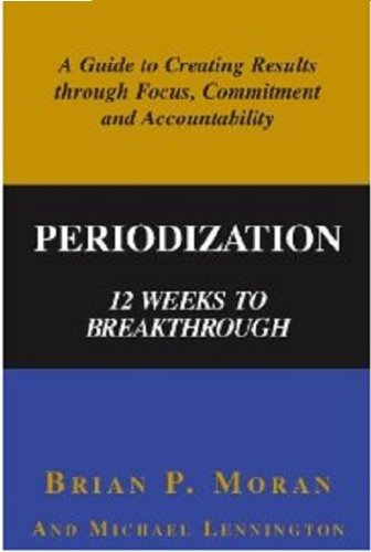 Periodization: 12 Weeks to Breakthrough- A Guide to Creating Results through Focus, Commitment and ...