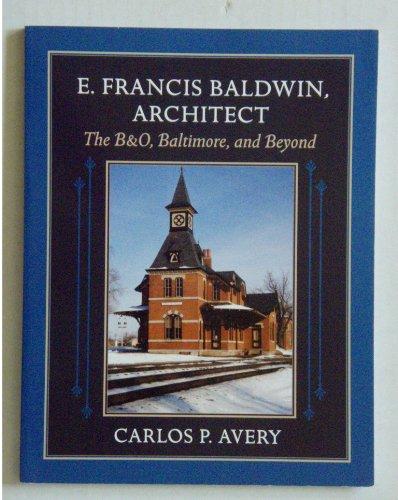 9780972974301: E. Francis Baldwin, Architect: The B&O, Baltimore, and Beyond