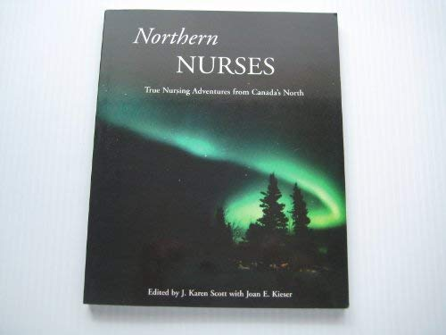 Northern Nurses: True Nursing Adventures from Canada's: J. Karen ;