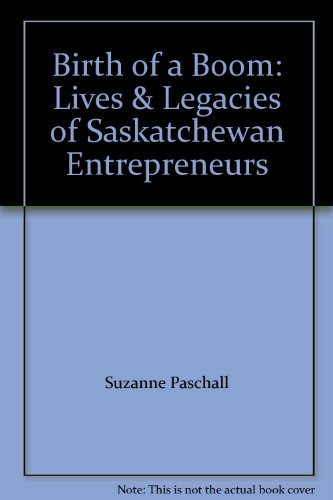 Birth of a Boom: Lives & Legacies of Saskatchewan Entrepreneurs