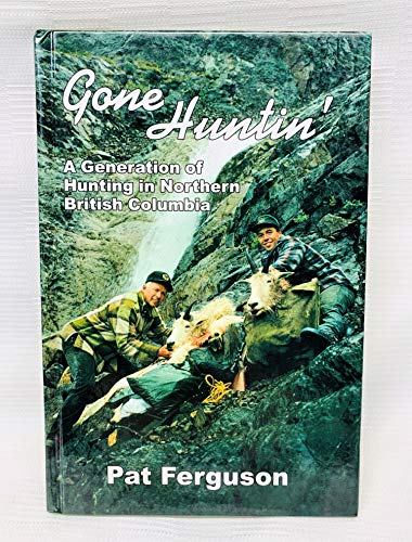 Gone Huntin': A Generation of Hunting in Northern British Columbia: Ferguson, Pat