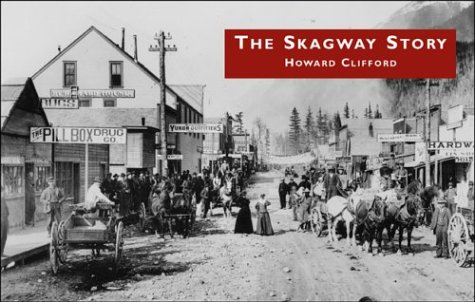 The Skagway Story: A History of Alaska's most Famous Gold-Rush Town and Some of the People Who ...