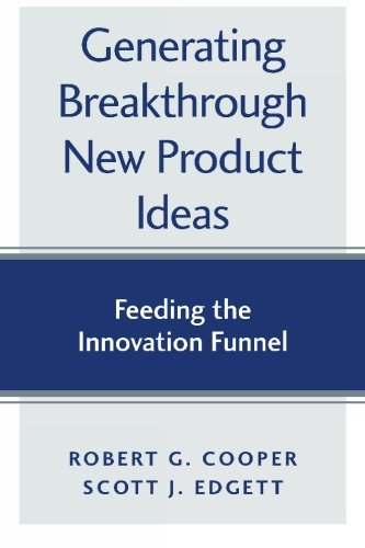 Generating Breakthrough New Product Ideas: Feeding the Innovation Funnel: Cooper, Robert G.; Edgett...
