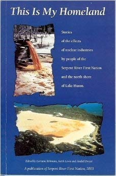 9780973305500: This Is My Homeland : Stories of the Effects of Nuclear Industries by the People of Serpent River and the North Shore of Lake Huron