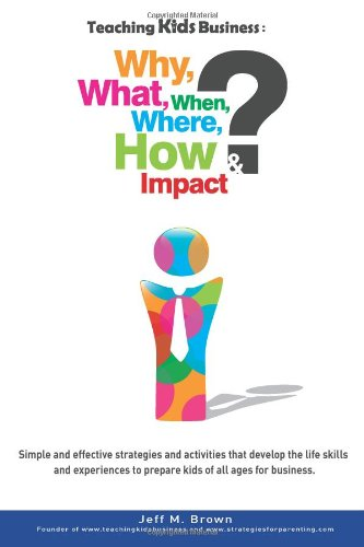 Teaching Kids Business: Why, What, When, Where, How & Impact: Mr Jeff M. Brown
