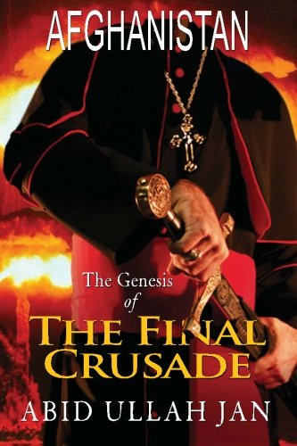 Afghanistan:: The Genesis of the Final Crusade: Abid Ullah Jan