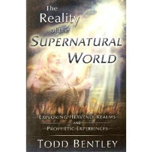 The Reality of the Supernatural World: Exploring: Todd Bentley