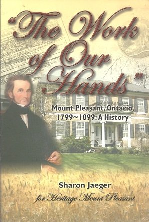 The Work of Our Hands. Mount Pleasant, Ontario, 1799-1899: A History