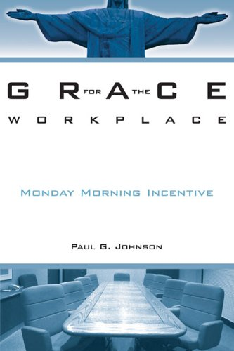 Grace for the Workplace: Monday Morning Incentive: Johnson, Paul G.