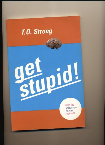 Get Stupid: with the Ignorance Is Bliss Method: T.O. Strong