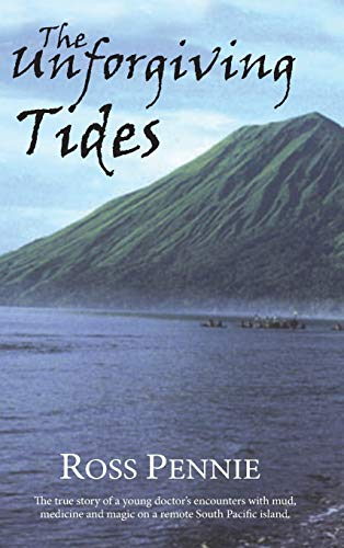 The Unforgiving Tides : The True Story Of A Young Doctor's Encounters With Mud, Medicine And Magi...