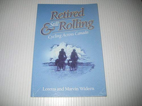 Retired and Still Rolling : Cycling Across Canada: Wideen, Loretta and Marvin Wideen