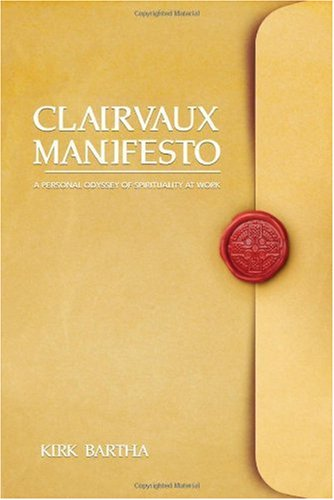 Clairvaux Manifesto: A Personal Odyssey of Spirituality at Work: Kirk Bartha