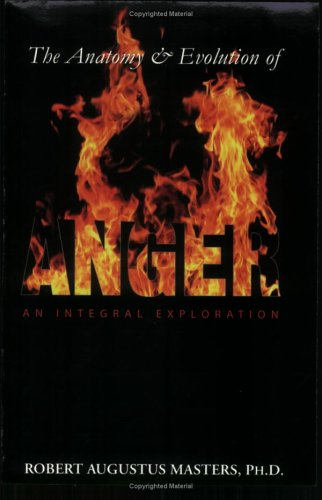 The Anatomy & Evolution of Anger: An Integral Exploration: Robert Augustus Masters