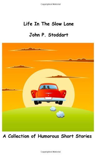 Life in the Slow Lane: A Collection of Humorous Short Stories: John P Stoddart