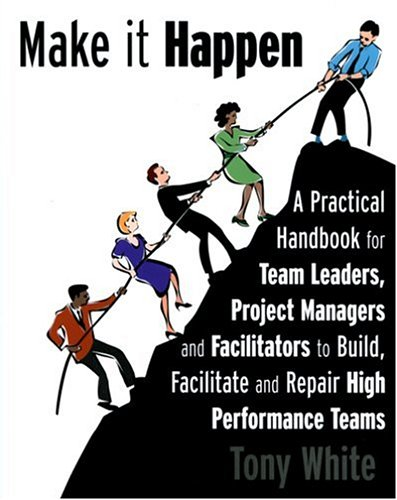 9780973761306: Make it Happen- A Practical Handbook for Team Leaders,Project Managers and Facilitators to Build, Facilitate and Repair High Performance Teams