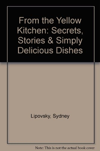 FROM THE YELLOW KITCHEN Secrets, Stories, & Simply Delicious Dishes: Sydney Lipovsky