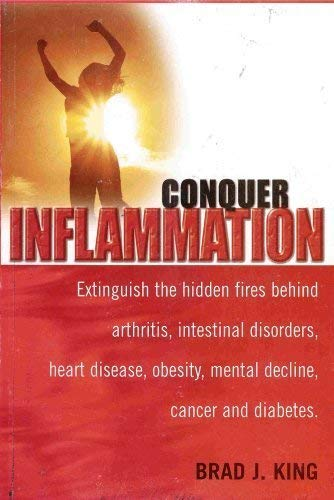 Conquer Inflammation: Extinguish the Hidden Fires Behind Arthritis, Intestinal Disorders, Heart ...