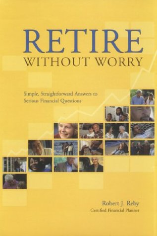 Retire Without Worry: Simple, Straightforward Answers to Serious Financial Questions: Bob Reby