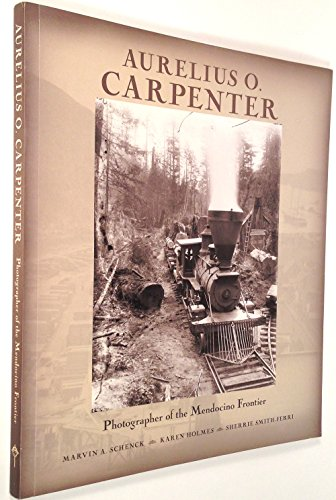 Aurelius O. Carpenter: Photographer of the Mendocino Frontier: Marvin A Schenck, Karen Holmes, ...