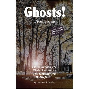 Ghosts! Of Pennsylvania: From Across the State and From the Gettysburg Battlefield (Volume 1): ...